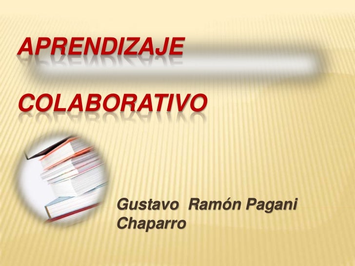 Aprendizaje                         colaborativo<br />Gustavo  Ramón Pagani Chaparro<br />