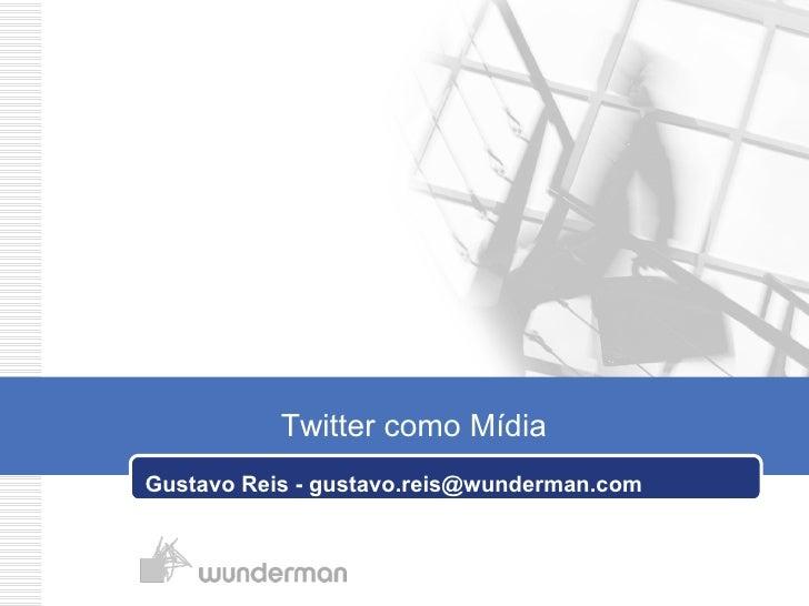 Gustavo Reis - gustavo.reis@wunderman.com Twitter como Mídia