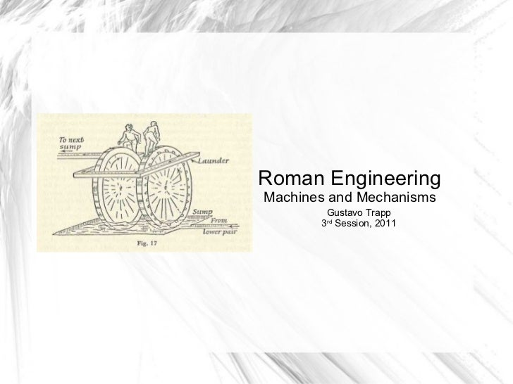 Roman Engineering Machines and Mechanisms Gustavo Trapp 3 rd  Session, 2011
