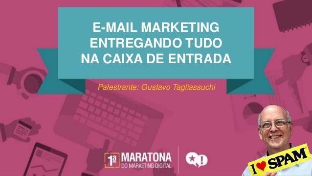 E-MAIL MARKETING ENTREGANDO TUDO NA CAIXA DE ENTRADA Palestrante: Gustavo Tagliassuchi