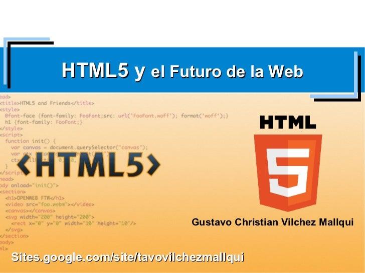 HTML5 y el Futuro de la Web                              Gustavo Christian Vilchez MallquiSites.google.com/site/tavovilche...