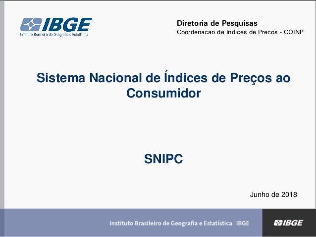 Sistema Nacional de Índices de Preços ao Consumidor SNIPC Junho de 2018 Diretoria de Pesquisas Coordenação de Índices de P...