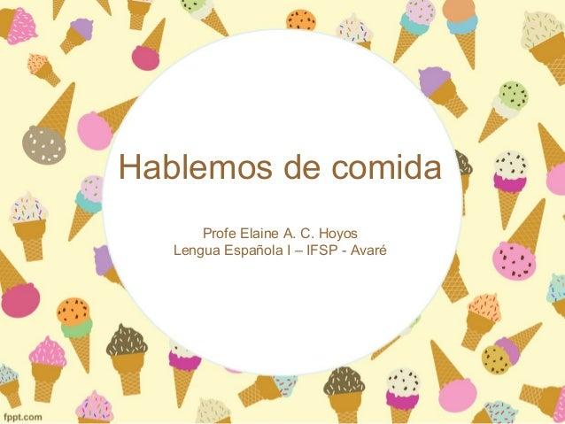 Hablemos de comida Profe Elaine A. C. Hoyos Lengua Española I – IFSP - Avaré