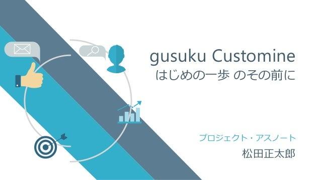 プロジェクト・アスノート gusuku Customine はじめの一歩 のその前に 松田正太郎