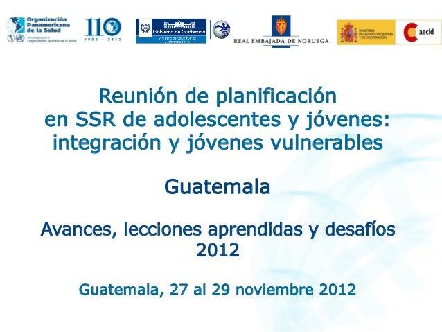 Reunión de planificación en SSR de adolescentes y jóvenes: integración y jóvenes vulnerables Guatemala Avances, lecciones ...