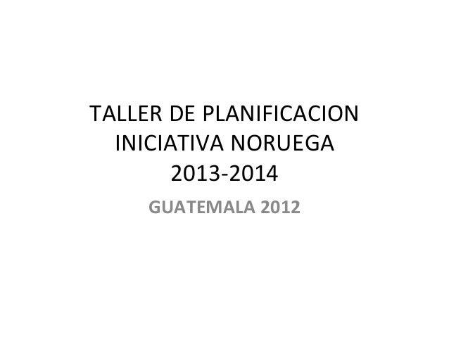 TALLER  DE  PLANIFICACION   INICIATIVA  NORUEGA   2013-‐2014   GUATEMALA  2012