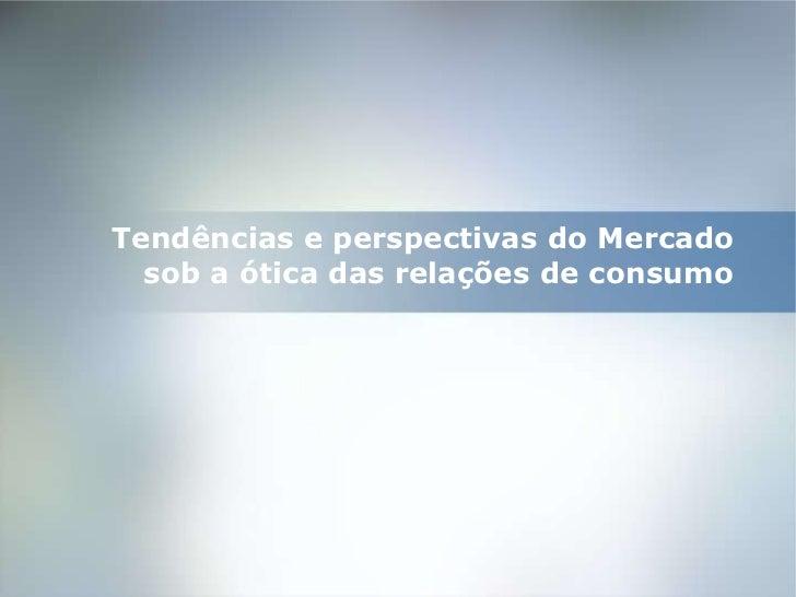 Tendências e perspectivas do Mercado  sob a ótica das relações de consumo