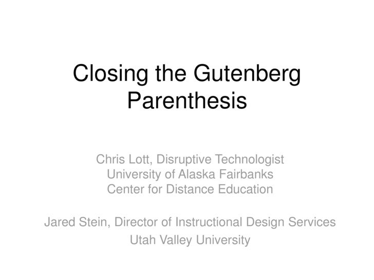 Closing the Gutenberg           Parenthesis           Chris Lott, Disruptive Technologist           University of Alaska F...