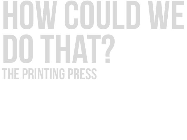how could we do that?the printing press
