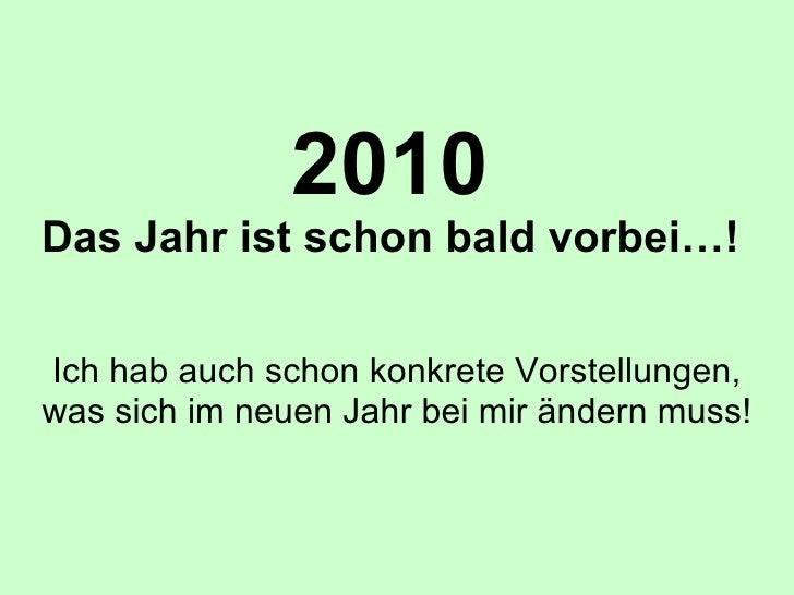 2010 Das Jahr ist schon bald vorbei…! Ich hab auch schon konkrete Vorstellungen, was sich im neuen Jahr bei mir ändern muss!