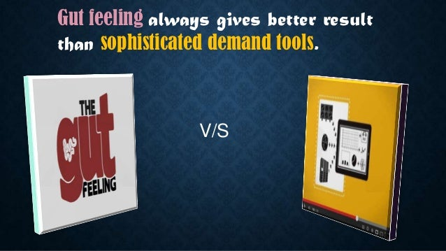 V/S Gut feeling always gives better result than sophisticated demand tools.