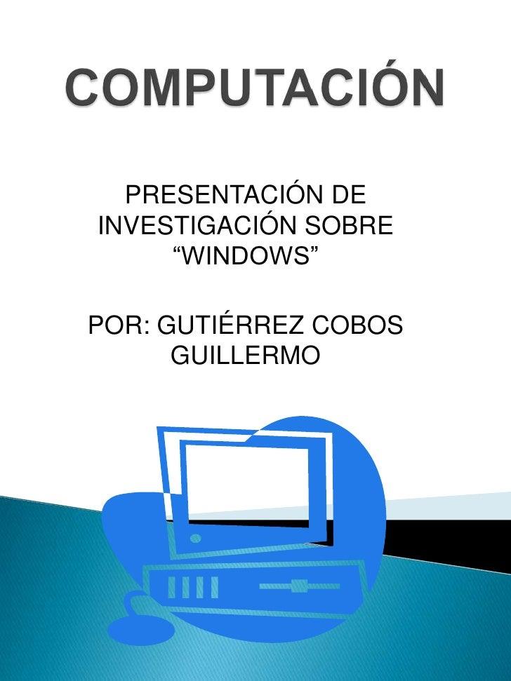 """COMPUTACIÓN<br />PRESENTACIÓN DE INVESTIGACIÓN SOBRE """"WINDOWS""""<br />POR: GUTIÉRREZ COBOS GUILLERMO<br />"""