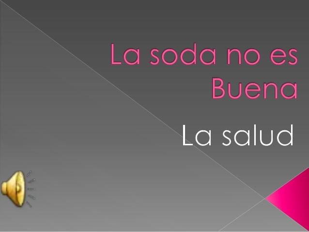   La soda es muy mala porque afecta a    nuestra salud ..