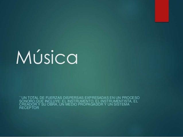 Música ``UN TOTAL DE FUERZAS DISPERSAS EXPRESADAS EN UN PROCESO SONORO QUE INCLUYE: EL INSTRUMENTO, EL INSTRUMENTISTA, EL ...