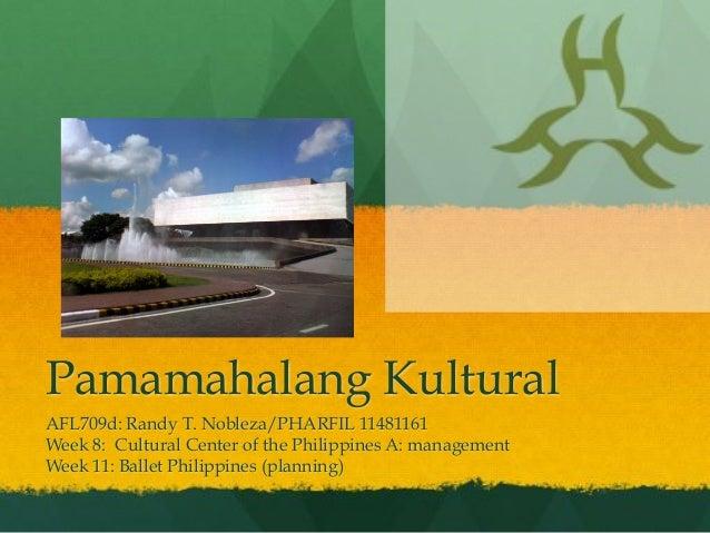 Pamamahalang Kultural AFL709d: Randy T. Nobleza/PHARFIL 11481161 Week 8: Cultural Center of the Philippines A: management ...