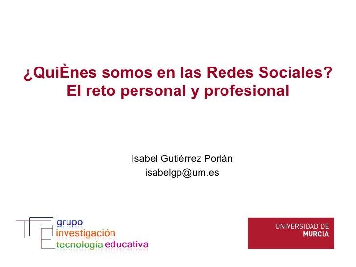 ¿Quiénes somos en las Redes Sociales? El reto personal y profesional Isabel Gutiérrez Porlán [email_address]