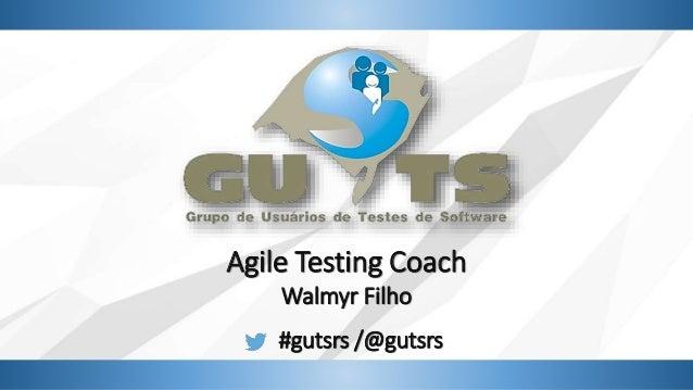 Agile Testing Coach Walmyr Filho #gutsrs /@gutsrs