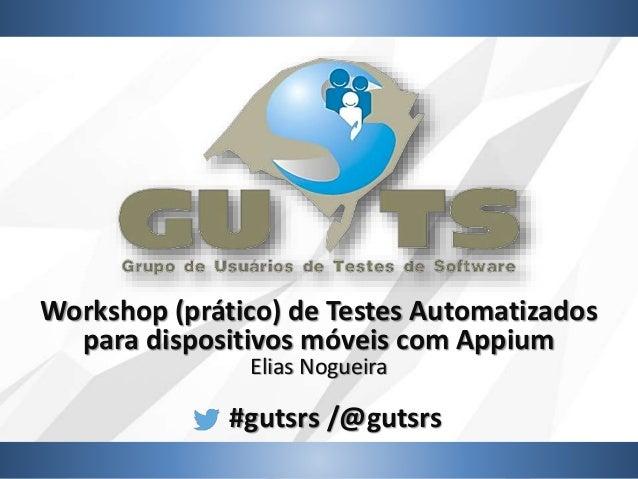 #gutsrs /@gutsrs Workshop (prático) de Testes Automatizados para dispositivos móveis com Appium Elias Nogueira