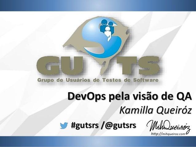 #gutsrs /@gutsrs DevOps pela visão de QA Kamilla Queiróz http://mihqueiroz.com