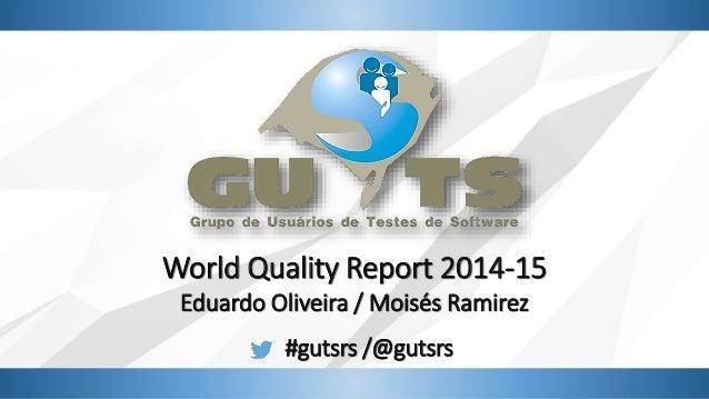World Quality Report 2014-15 Eduardo Oliveira / Moisés Ramirez #gutsrs /@gutsrs