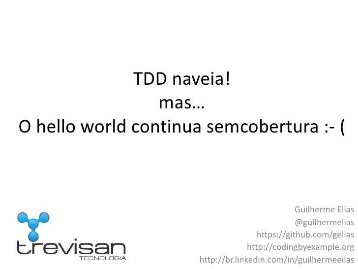 TDD naveia!mas…O hello world continua semcobertura :- (<br />Guilherme Elias<br />@guilhermelias<br />https://github.com/g...