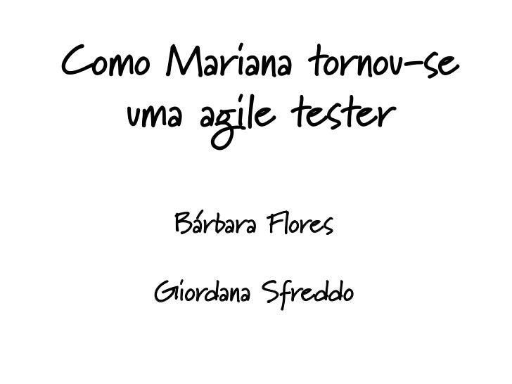 Como Mariana tornou-se   uma agile tester      Bárbara Flores     Giordana Sfreddo