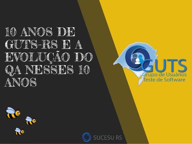 10 ANOS DE GUTS-RS E A EVOLUÇÃO DO QA NESSES 10 ANOS