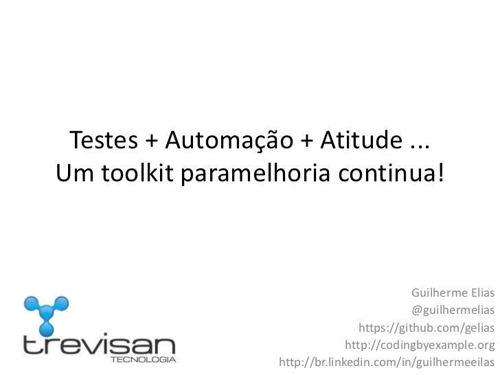 Testes + Automação + Atitude ...Um toolkit paramelhoria continua!                                              Guilherme E...