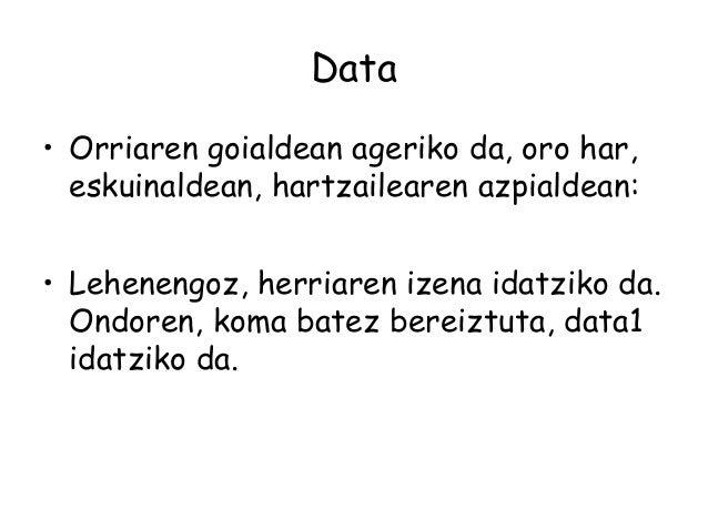 Data • Orriaren goialdean ageriko da, oro har, eskuinaldean, hartzailearen azpialdean: • Lehenengoz, herriaren izena idatz...