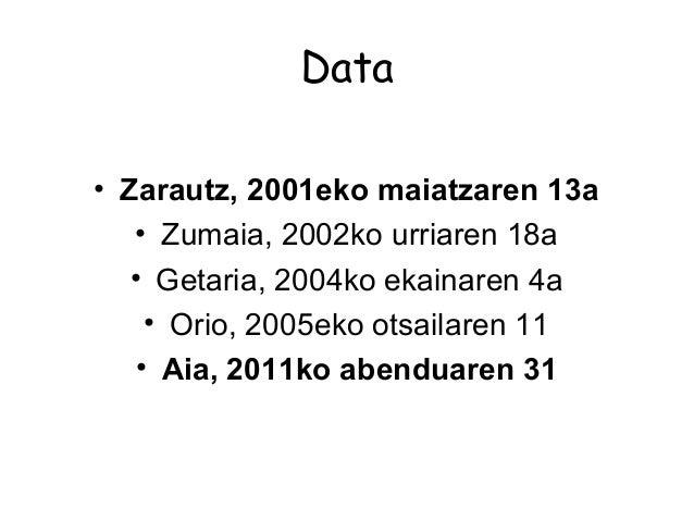 Data • Zarautz, 2001eko maiatzaren 13a • Zumaia, 2002ko urriaren 18a • Getaria, 2004ko ekainaren 4a • Orio, 2005eko otsail...