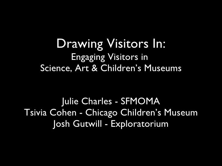 Drawing Visitors In: Engaging Visitors in  Science, Art & Children's Museums Julie Charles - SFMOMA Tsivia Cohen - Chicago...
