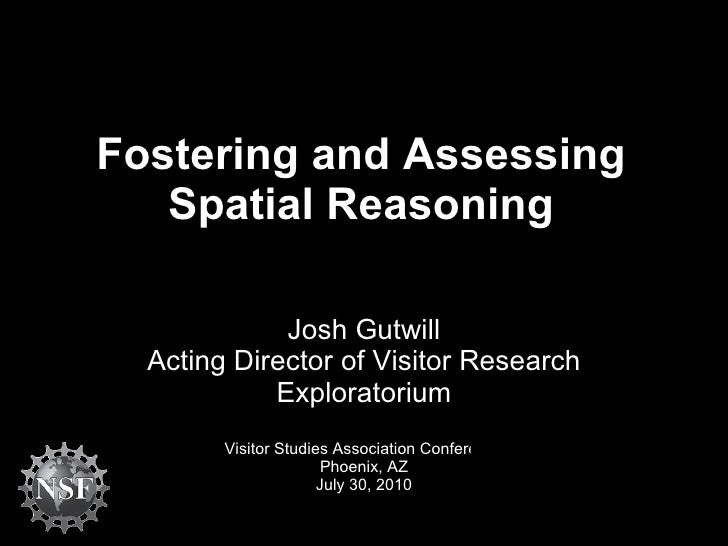 Fostering and Assessing Spatial Reasoning Josh Gutwill Acting Director of Visitor Research Exploratorium Visitor Studies A...