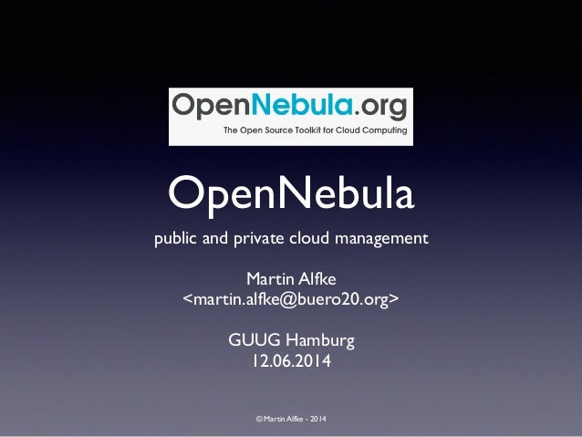 © Martin Alfke - 2014 OpenNebula public and private cloud management	  ! Martin Alfke	  <martin.alfke@buero20.org>	  ! GUU...