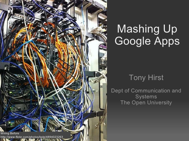 Mashing Up Google Apps Tony Hirst Dept of Communication and Systems The Open University Wiring Before http://www.flickr.co...