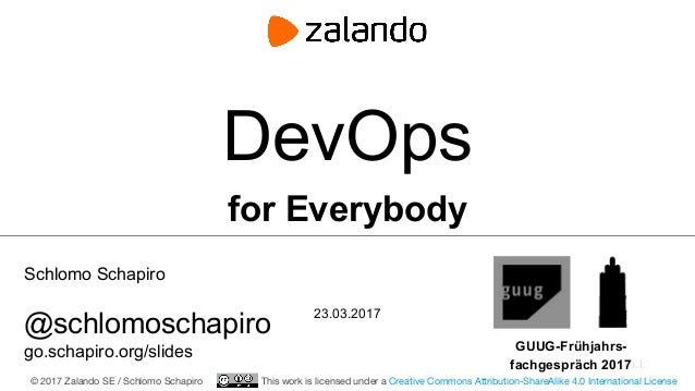 Schlomo Schapiro @schlomoschapiro go.schapiro.org/slides 23.03.2017 DevOps for Everybody GUUG-Frühjahrs- fachgespräch 2017...