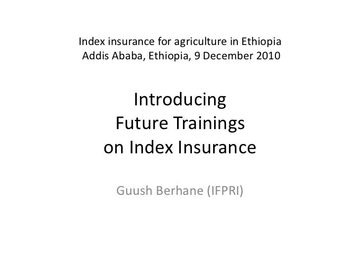 Index insurance for agriculture in Ethiopia Addis Ababa, Ethiopia, 9 December 2010Introducing Future Trainings on Index In...