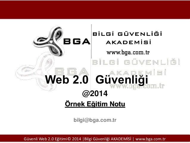 Web 2.0 Güvenliği @2014 Örnek Eğitim Notu bilgi@bga.com.tr  Güvenli Web 2.0 Eğitimi© 2014 |Bilgi Güvenliği AKADEMİSİ | www...