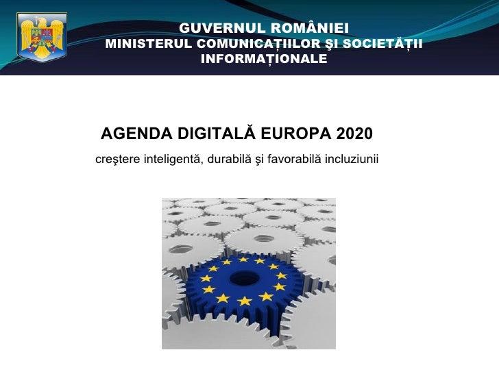 GUVERNUL ROMÂNIEI MINISTERUL COMUNICAŢIILOR ŞI SOCIETĂŢII            INFORMAŢIONALE AGENDA DIGITALĂ EUROPA 2020creştere in...