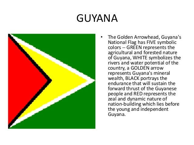GUYANA   • The Golden Arrowhead, Guyanas     National Flag has FIVE symbolic     colors -- GREEN represents the     agricu...