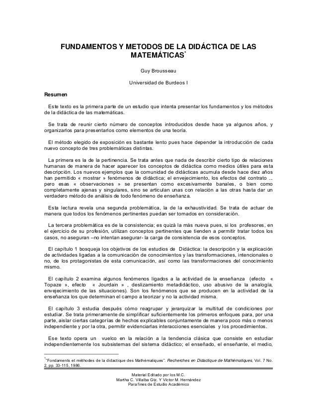 FUNDAMENTOS Y METODOS DE LA DIDÁCTICA DE LAS MATEMÁTICAS* Guy Brousseau Universidad de Burdeos I Resumen Este texto es la ...