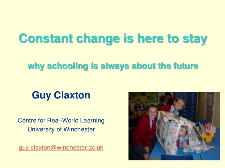 Constant change is here to staywhy schooling is always about the future<br />Guy Claxton<br />Centre for Real-World Learni...