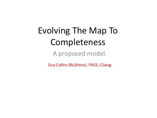 Evolving The Map To Completeness A proposed model. Guy Collins BSc(Hons), FRGS, CGeog