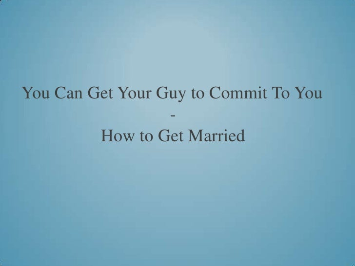 You Can Get Your Guy to Commit To You                  -         How to Get Married