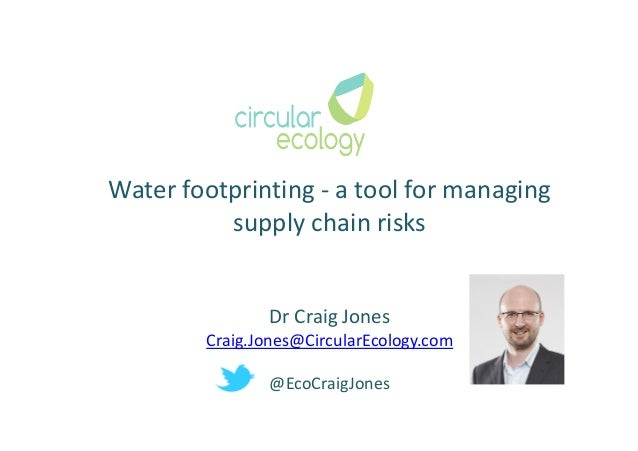 Water footprinting - a tool for managing supply chain risks Dr Craig Jones Craig.Jones@CircularEcology.com @EcoCraigJones