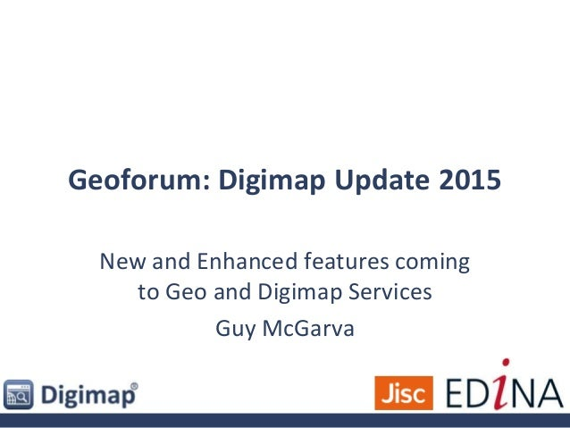 Geoforum: Digimap Update 2015 New and Enhanced features coming to Geo and Digimap Services Guy McGarva