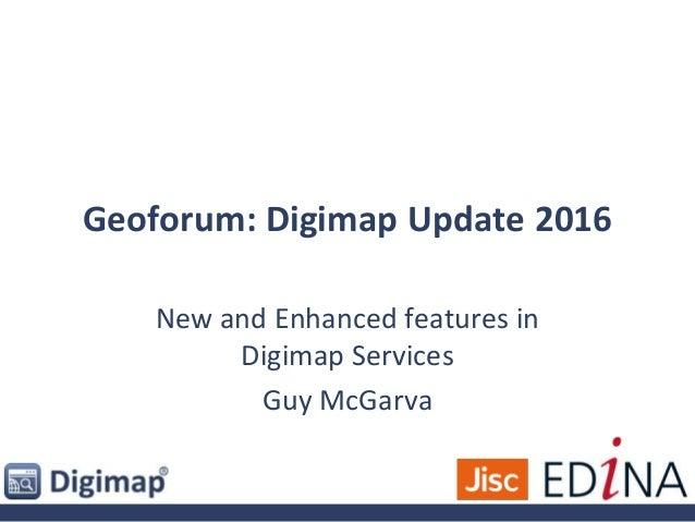 Geoforum: Digimap Update 2016 New and Enhanced features in Digimap Services Guy McGarva