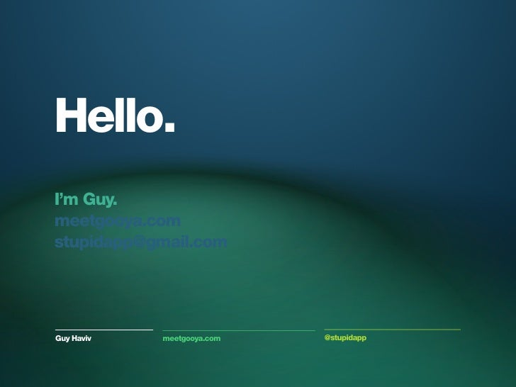Hello.I'm Guy.meetgooya.comstupidapp@gmail.comGuy Haviv   meetgooya.com   @stupidapp