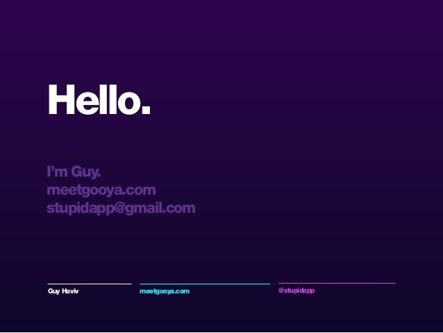Hello. I'm Guy. meetgooya.com stupidapp@gmail.com Guy Haviv meetgooya.com @stupidapp