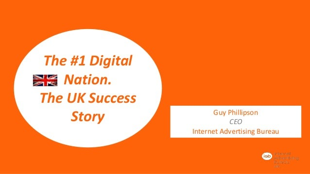 The #1 Digital Nation. The UK Success Story  Guy Phillipson CEO Internet Advertising Bureau