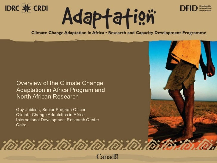 Overview of the Climate Change Adaptation in Africa Program and North African Research  Guy Jobbins, Senior Program Office...